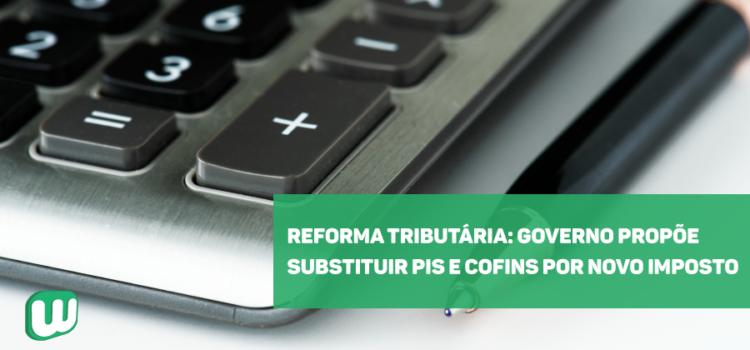 Reforma Tributária: Governo propõe substituir PIS e Cofins por novo imposto