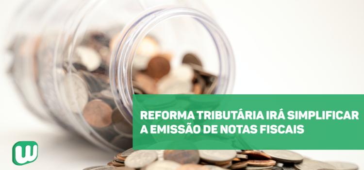 Reforma tributária irá simplificar a emissão de notas fiscais