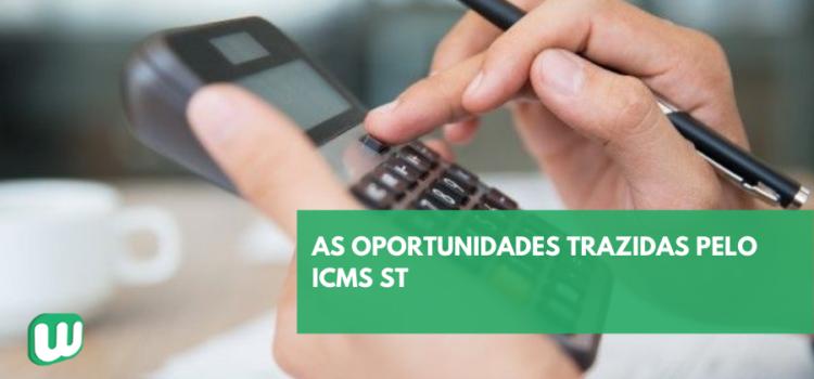 As oportunidades trazidas pelo ICMS ST