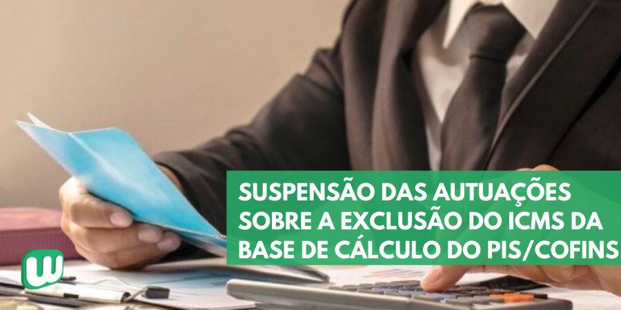 Suspensão das autuações sobre a exclusão do ICMS da base de cálculo do PIS e da Cofins