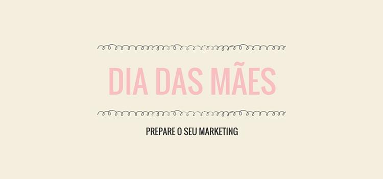 Prepare o seu marketing para o dia das mães